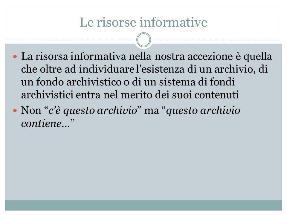 Le risorse informative La risorsa informativa nella nostra accezione è quella che oltre ad individuare l'esistenza di un archivio, di un fondo archivi
