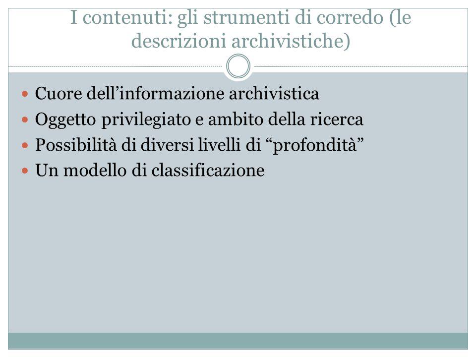 I contenuti: gli strumenti di corredo (le descrizioni archivistiche) Cuore dell'informazione archivistica Oggetto privilegiato e ambito della ricerca