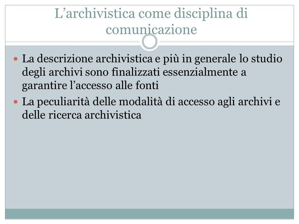 L'archivistica come disciplina di comunicazione La descrizione archivistica e più in generale lo studio degli archivi sono finalizzati essenzialmente
