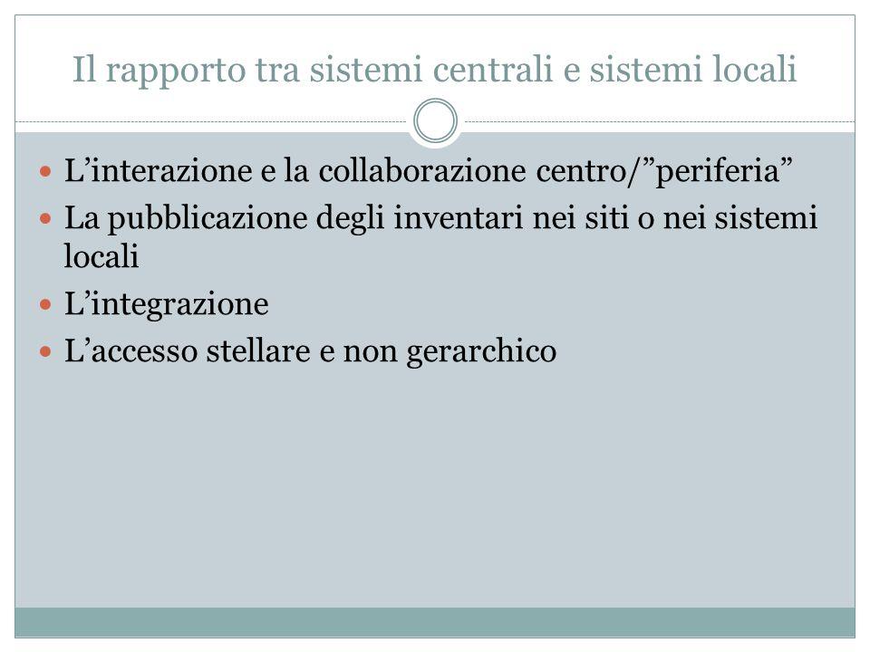 """Il rapporto tra sistemi centrali e sistemi locali L'interazione e la collaborazione centro/""""periferia"""" La pubblicazione degli inventari nei siti o nei"""