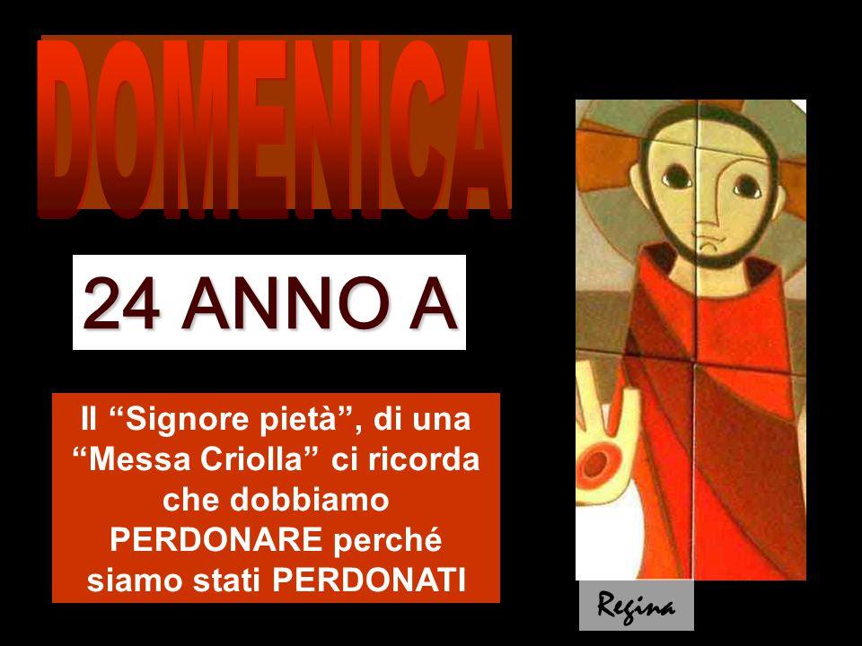 Il Signore pietà , di una Messa Criolla ci ricorda che dobbiamo PERDONARE perché siamo stati PERDONATI 24 ANNO A Regina