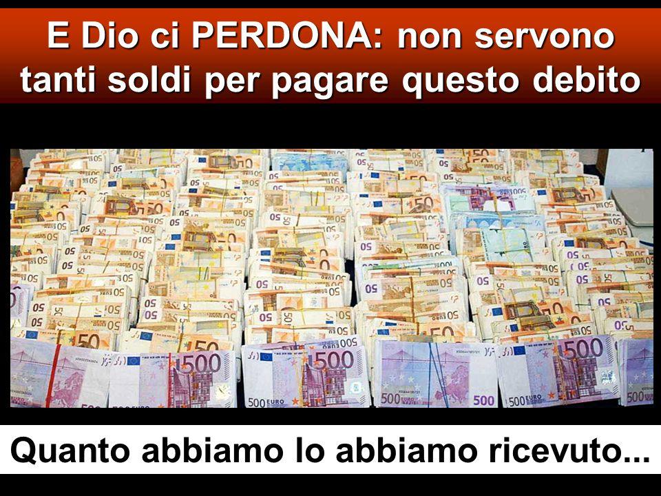 E Dio ci PERDONA: non servono tanti soldi per pagare questo debito Quanto abbiamo lo abbiamo ricevuto...