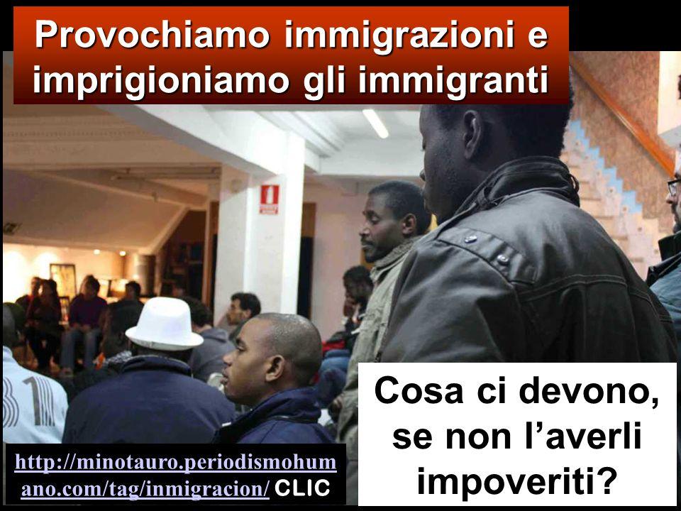 Provochiamo immigrazioni e imprigioniamo gli immigranti Cosa ci devono, se non l'averli impoveriti.