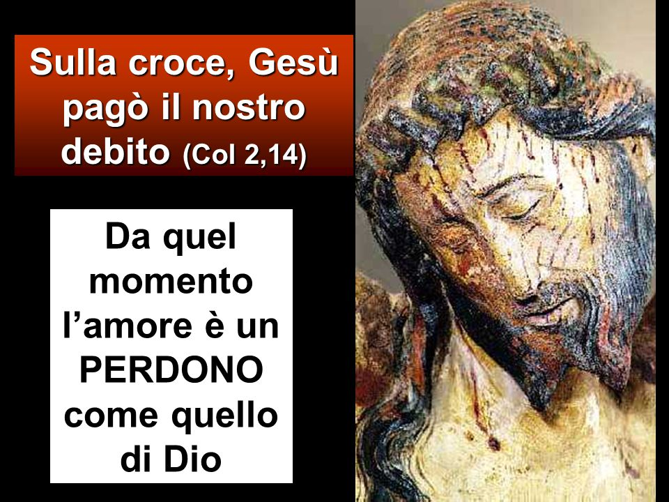 Sulla croce, Gesù pagò il nostro debito (Col 2,14) Da quel momento l'amore è un PERDONO come quello di Dio