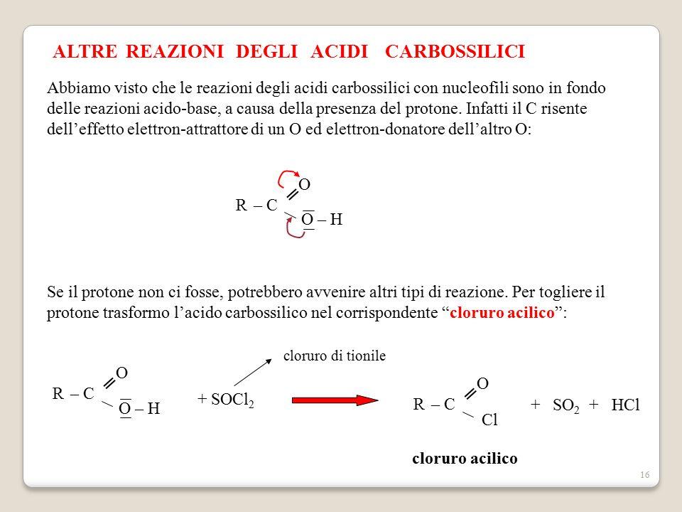 16 ALTRE REAZIONI DEGLI ACIDI CARBOSSILICI Abbiamo visto che le reazioni degli acidi carbossilici con nucleofili sono in fondo delle reazioni acido-ba