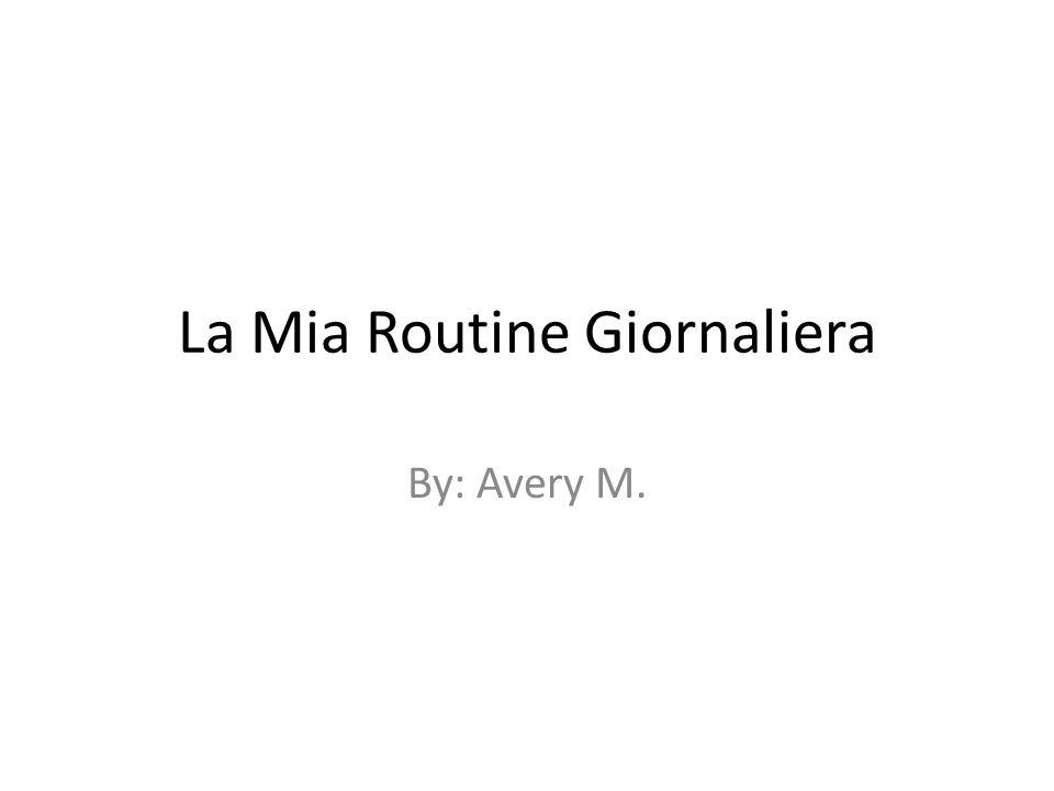 La Mia Routine Giornaliera By: Avery M.
