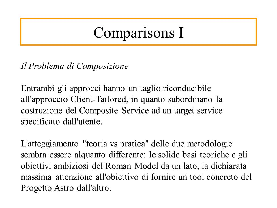 Comparisons I Il Problema di Composizione Entrambi gli approcci hanno un taglio riconducibile all approccio Client-Tailored, in quanto subordinano la costruzione del Composite Service ad un target service specificato dall utente.