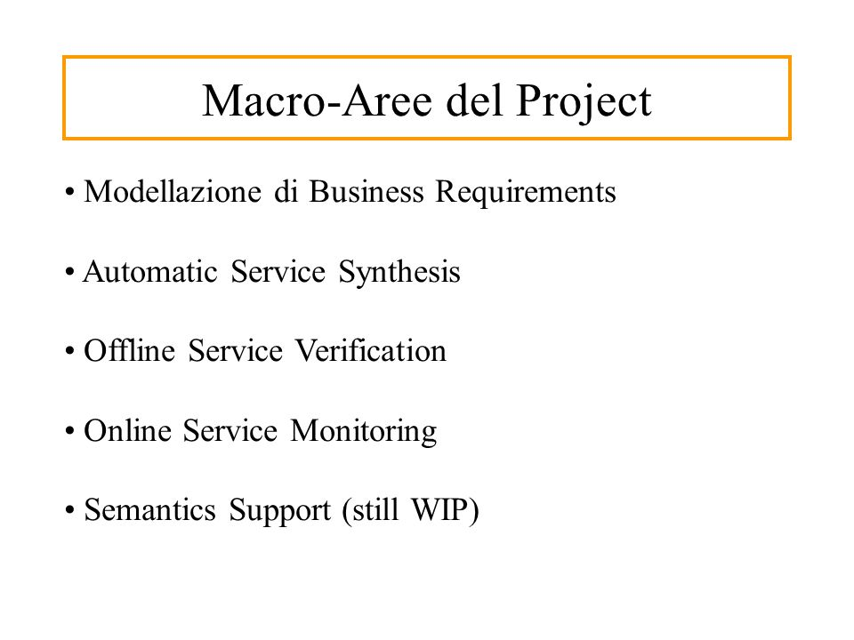 Macro-Aree del Project Modellazione di Business Requirements Automatic Service Synthesis Offline Service Verification Online Service Monitoring Semant