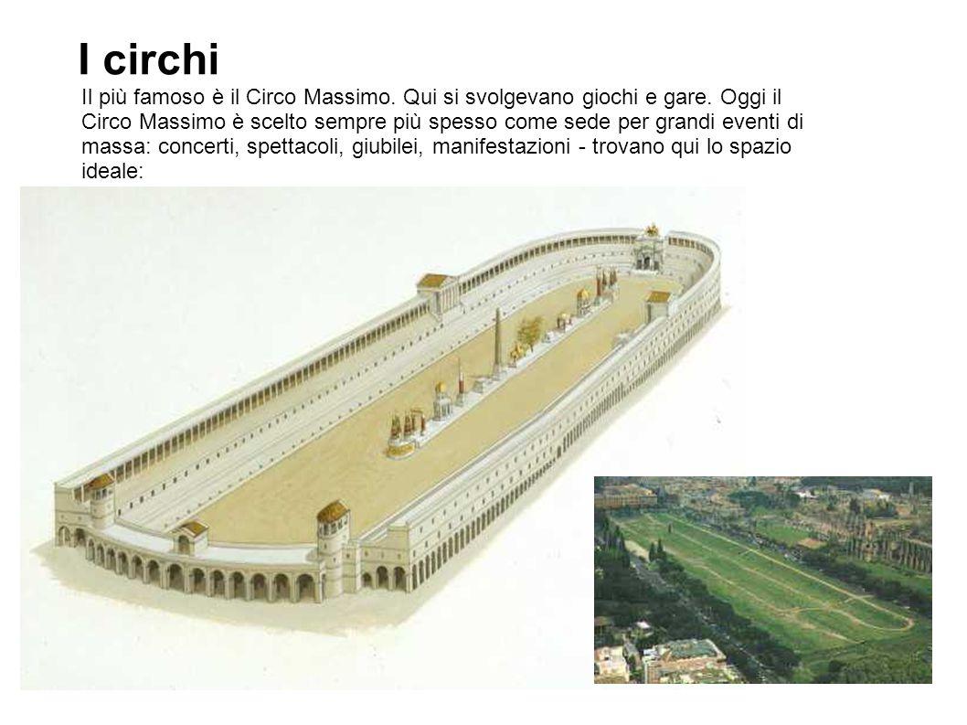 I circhi Il più famoso è il Circo Massimo. Qui si svolgevano giochi e gare. Oggi il Circo Massimo è scelto sempre più spesso come sede per grandi even