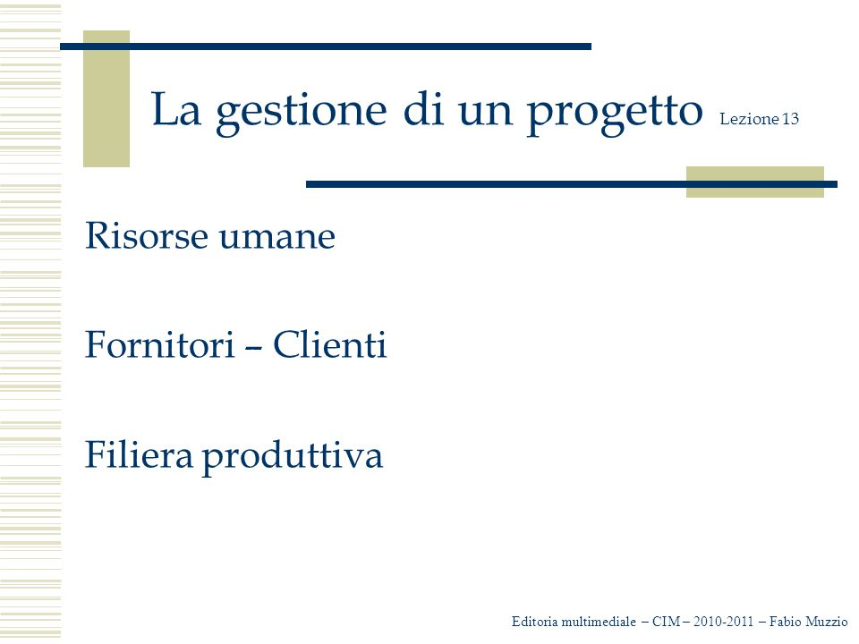 La realizzazione di un prodotto Off-Line Un'azienda che commercializza Cd o DVD può possedere al proprio interno una struttura in grado di soddisfare la realizzazione del prodotto richiesto; oppure un'azienda, come nella maggioranza dei casi, si affida a una struttura esterna, a un'azienda specializzata nella realizzazione di prodotti multimediali e abbiamo FABIO MUZZIO - EDITORIA MULTIMEDIALE – CIM 2008-2009 La gestione di un progetto Lezione 13