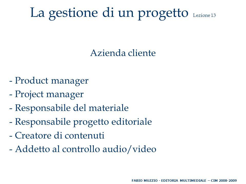 La gestione di un progetto Lezione 13 Azienda cliente - Product manager - Project manager - Responsabile del materiale - Responsabile progetto editoriale - Creatore di contenuti - Addetto al controllo audio/video FABIO MUZZIO - EDITORIA MULTIMEDIALE – CIM 2008-2009