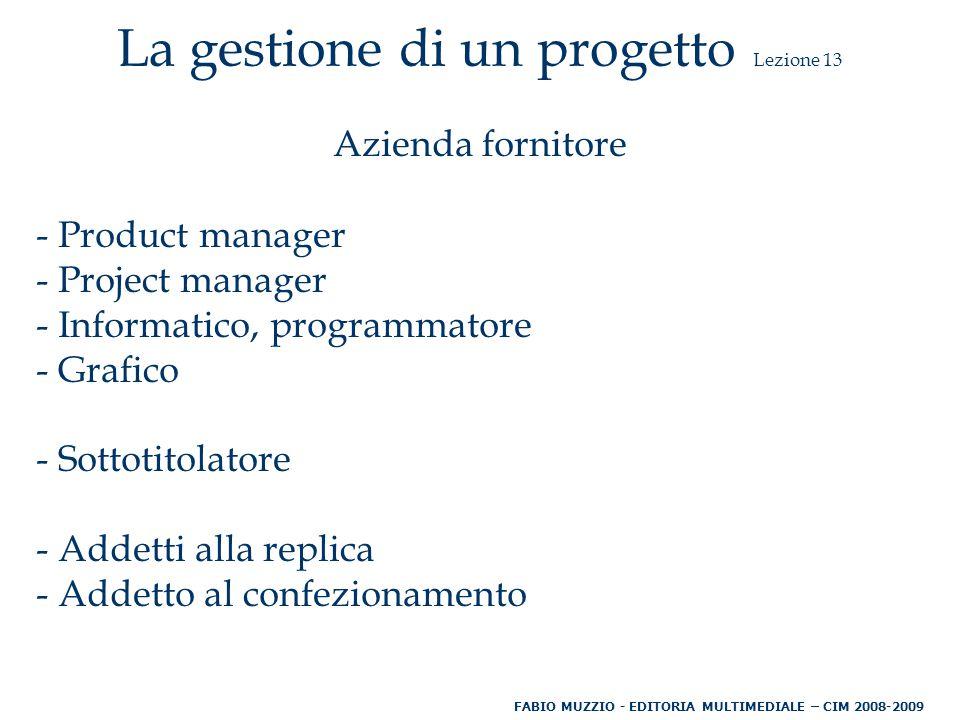 La gestione di un progetto Lezione 13 Azienda fornitore - Product manager - Project manager - Informatico, programmatore - Grafico - Sottotitolatore - Addetti alla replica - Addetto al confezionamento FABIO MUZZIO - EDITORIA MULTIMEDIALE – CIM 2008-2009