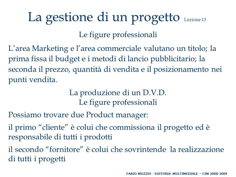 La gestione di un progetto Lezione 13 Le figure professionali L'area Marketing e l'area commerciale valutano un titolo; la prima fissa il budget e i metodi di lancio pubblicitario; la seconda il prezzo, quantità di vendita e il posizionamento nei punti vendita.