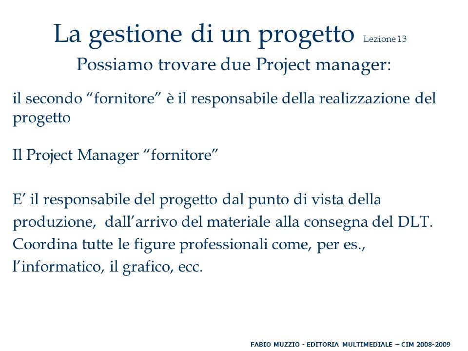 La gestione di un progetto Lezione 13 Possiamo trovare due Project manager: il secondo fornitore è il responsabile della realizzazione del progetto Il Project Manager fornitore E' il responsabile del progetto dal punto di vista della produzione, dall'arrivo del materiale alla consegna del DLT.