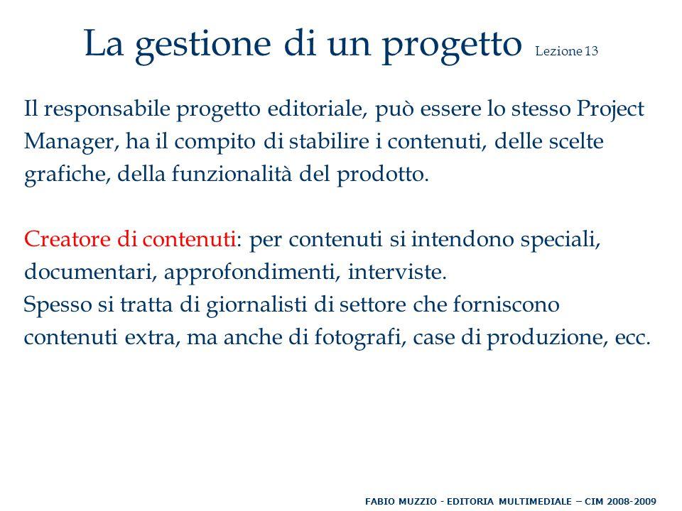 La gestione di un progetto Lezione 13 Il responsabile progetto editoriale, può essere lo stesso Project Manager, ha il compito di stabilire i contenuti, delle scelte grafiche, della funzionalità del prodotto.
