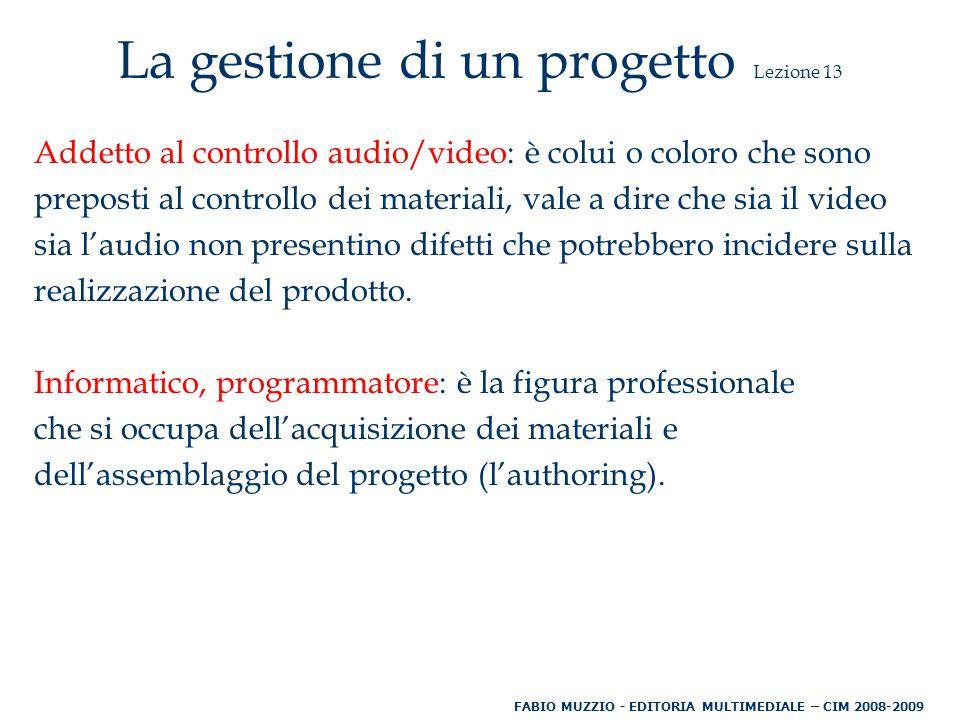 La gestione di un progetto Lezione 13 Addetto al controllo audio/video: è colui o coloro che sono preposti al controllo dei materiali, vale a dire che sia il video sia l'audio non presentino difetti che potrebbero incidere sulla realizzazione del prodotto.
