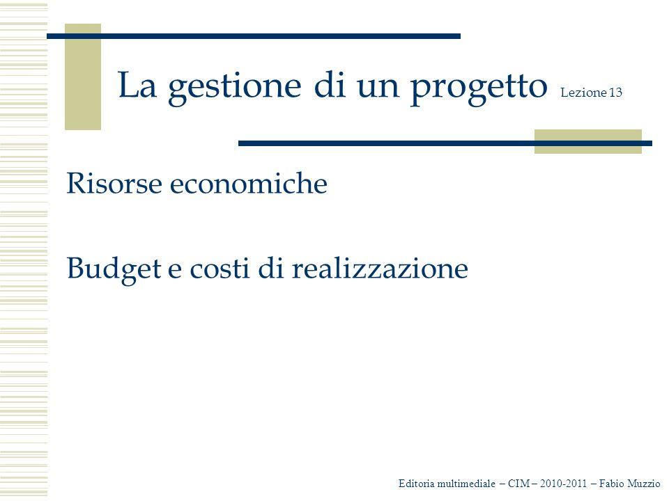 La gestione di un progetto Lezione 13 Risorse economiche Budget e costi di realizzazione Editoria multimediale – CIM – 2010-2011 – Fabio Muzzio