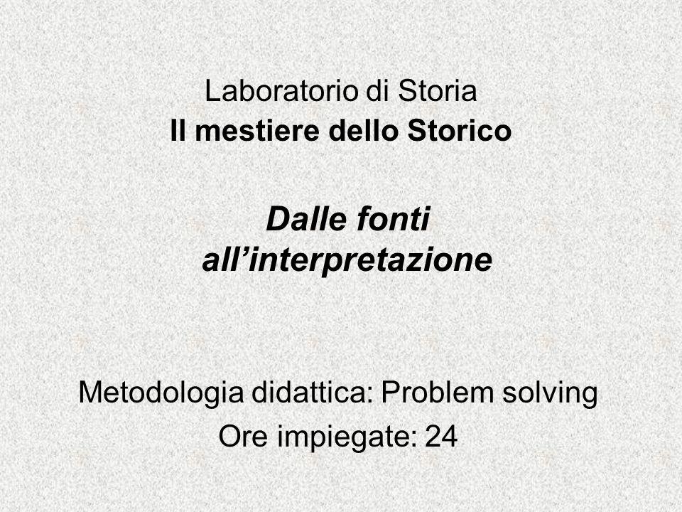 Laboratorio di Storia Il mestiere dello Storico Metodologia didattica: Problem solving Ore impiegate: 24 Dalle fonti all'interpretazione