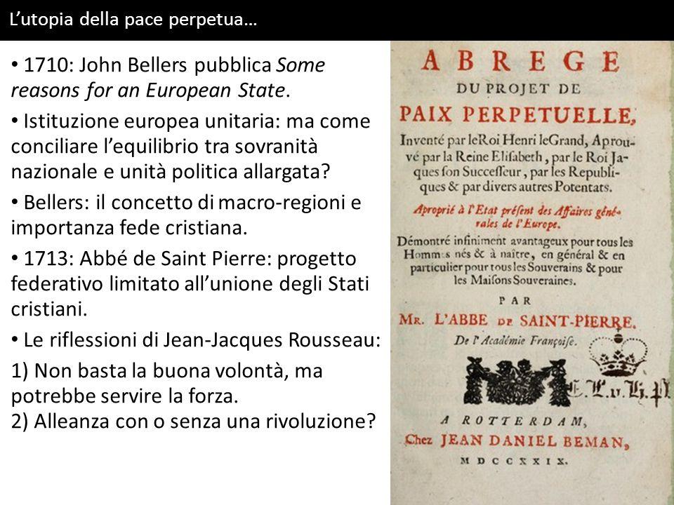L'utopia della pace perpetua… 1710: John Bellers pubblica Some reasons for an European State. Istituzione europea unitaria: ma come conciliare l'equil