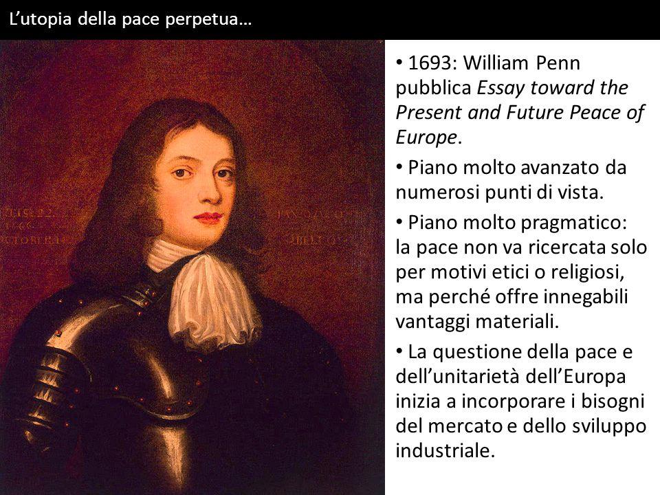 L'utopia della pace perpetua… 1693: William Penn pubblica Essay toward the Present and Future Peace of Europe. Piano molto avanzato da numerosi punti