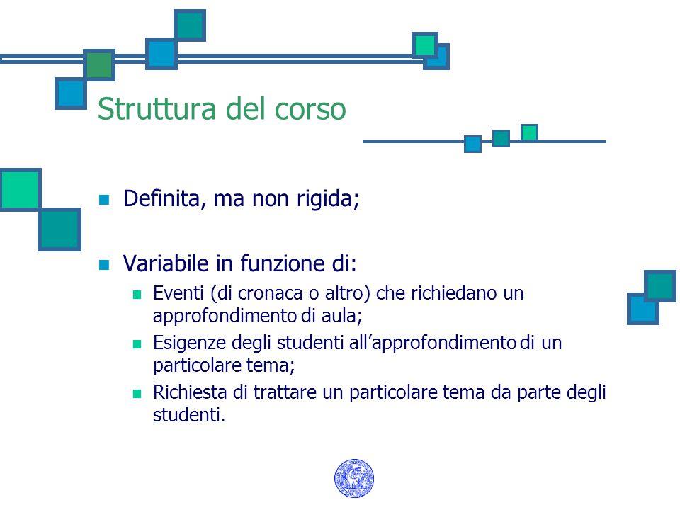 Struttura del corso Definita, ma non rigida; Variabile in funzione di: Eventi (di cronaca o altro) che richiedano un approfondimento di aula; Esigenze