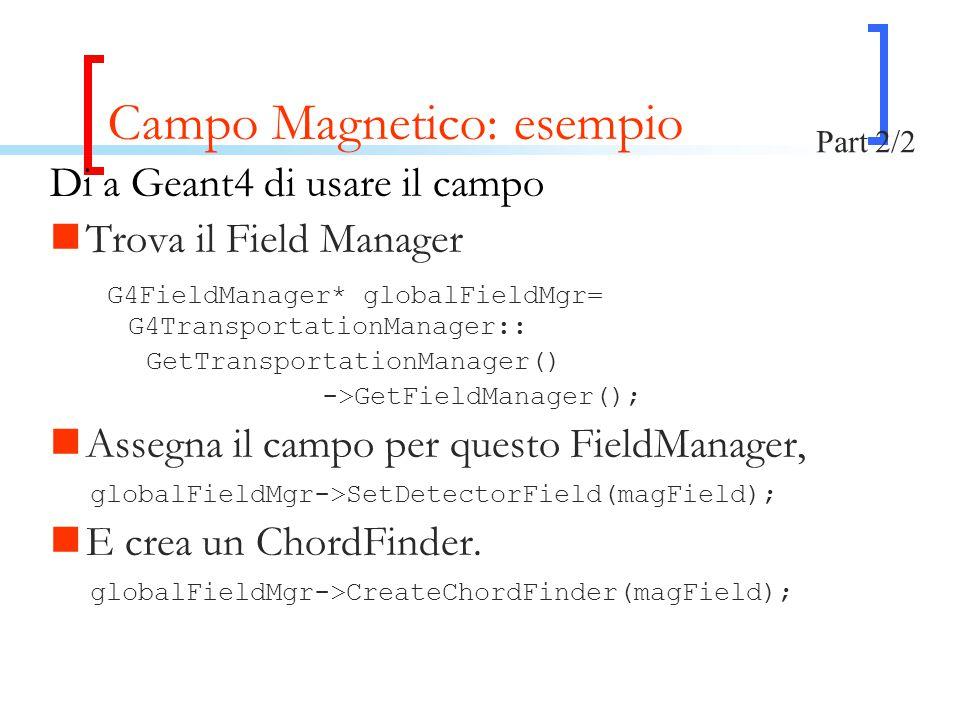 Campo Magnetico: esempio Di a Geant4 di usare il campo Trova il Field Manager G4FieldManager* globalFieldMgr= G4TransportationManager:: GetTransportationManager() ->GetFieldManager(); Assegna il campo per questo FieldManager, globalFieldMgr->SetDetectorField(magField); E crea un ChordFinder.
