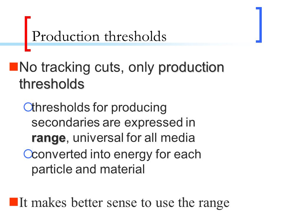 Production thresholds production thresholds No tracking cuts, only production thresholds range  thresholds for producing secondaries are expressed in range, universal for all media  converted into energy for each particle and material It makes better sense to use the range cut-off  Range of 10 keV gamma in Si ~ a few cm  Range of 10 keV electron in Si ~ a few micron