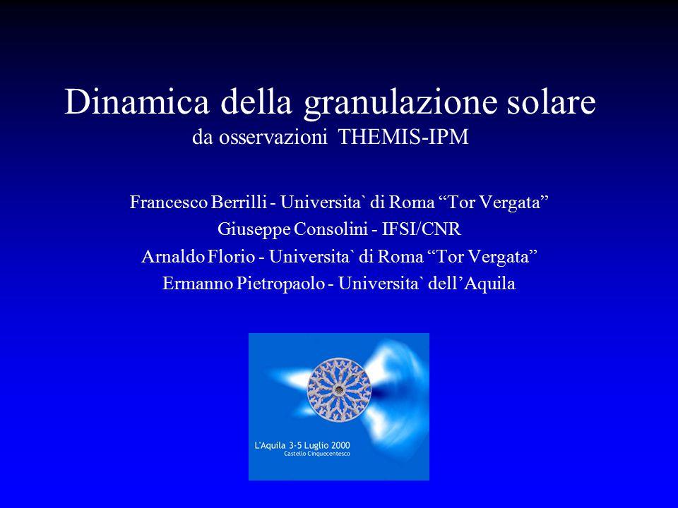 """Dinamica della granulazione solare da osservazioni THEMIS-IPM Francesco Berrilli - Universita` di Roma """"Tor Vergata"""" Giuseppe Consolini - IFSI/CNR Arn"""