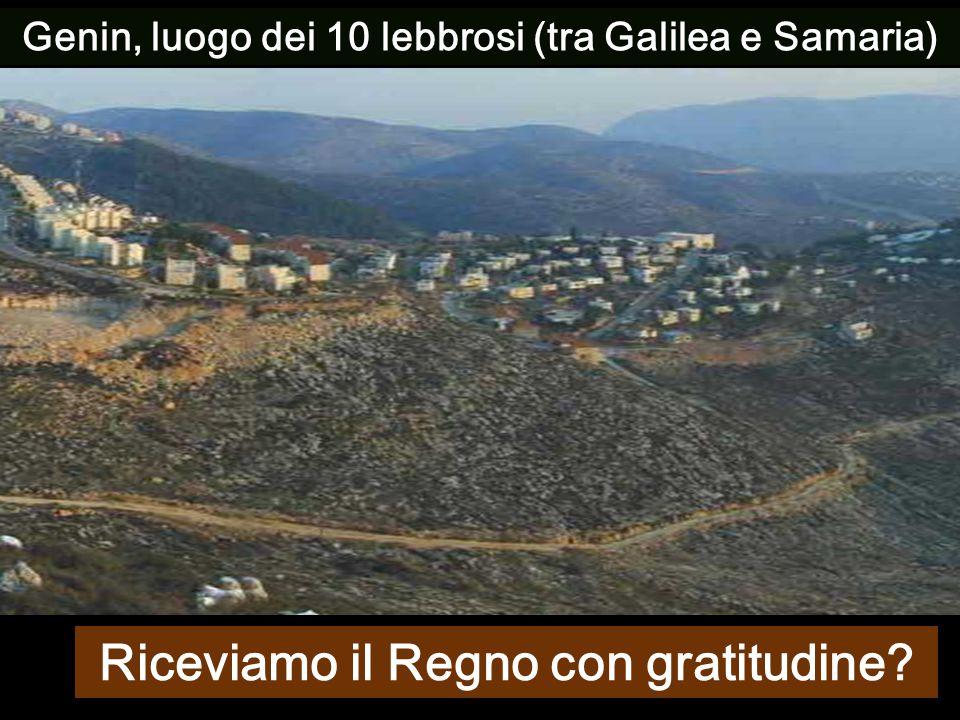 Genin, luogo dei 10 lebbrosi (tra Galilea e Samaria) Riceviamo il Regno con gratitudine?