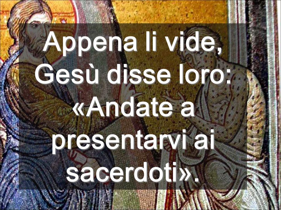 Appena li vide, Gesù disse loro: «Andate a presentarvi ai sacerdoti».