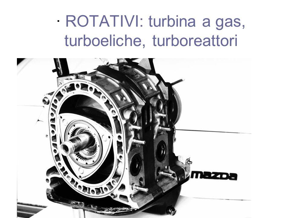 · ROTATIVI: turbina a gas, turboeliche, turboreattori