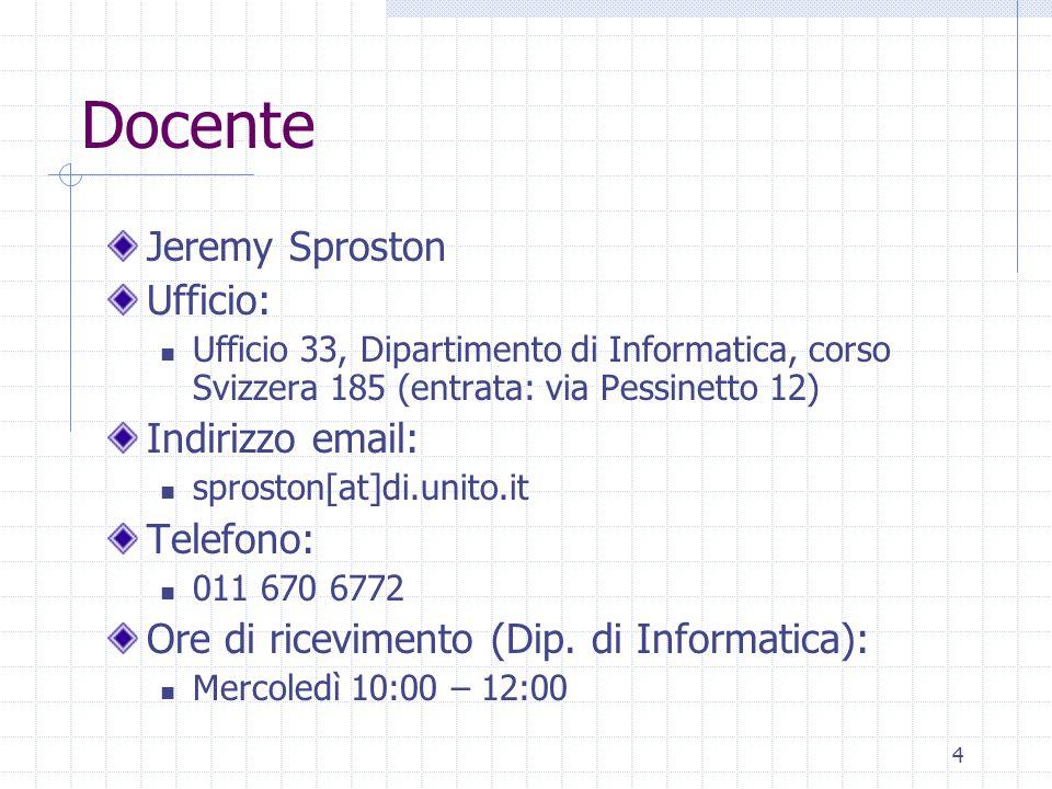 4 Docente Jeremy Sproston Ufficio: Ufficio 33, Dipartimento di Informatica, corso Svizzera 185 (entrata: via Pessinetto 12) Indirizzo email: sproston[