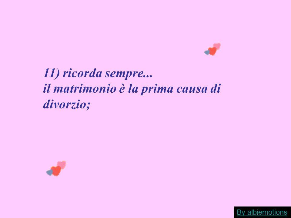 11) ricorda sempre... il matrimonio è la prima causa di divorzio; By albiemotions