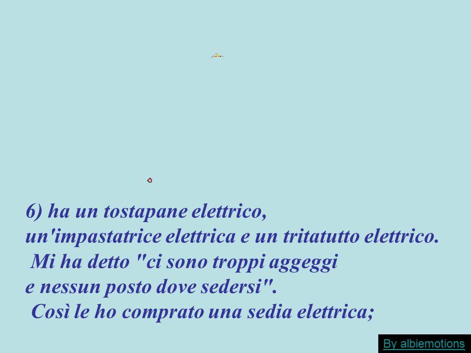 6) ha un tostapane elettrico, un'impastatrice elettrica e un tritatutto elettrico. Mi ha detto