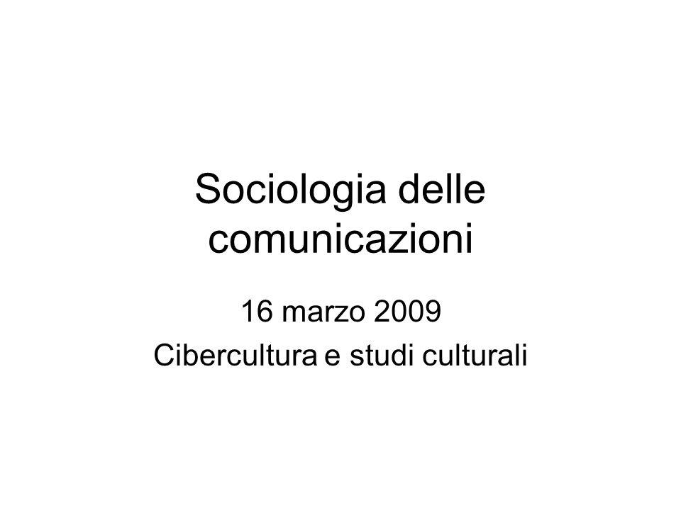 Sociologia delle comunicazioni 16 marzo 2009 Cibercultura e studi culturali