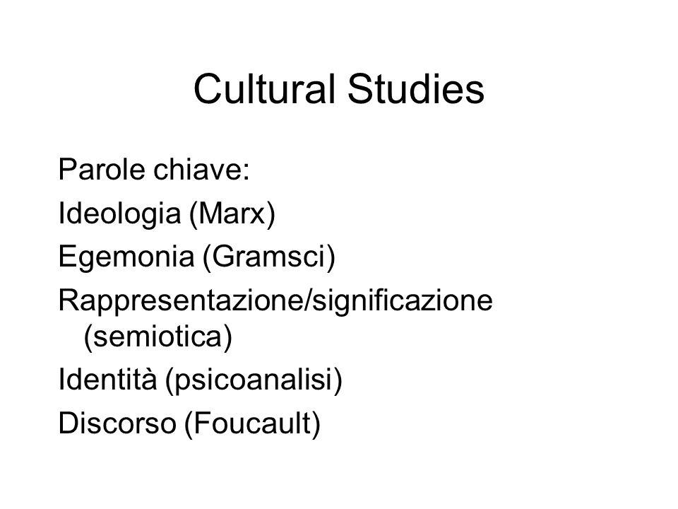 Cultural Studies Parole chiave: Ideologia (Marx) Egemonia (Gramsci) Rappresentazione/significazione (semiotica) Identità (psicoanalisi) Discorso (Fouc