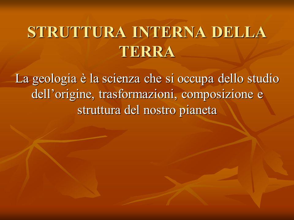 STRUTTURA INTERNA DELLA TERRA La geologia è la scienza che si occupa dello studio dell'origine, trasformazioni, composizione e struttura del nostro pi