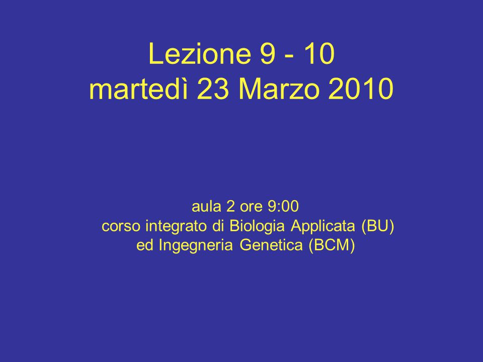 Lezione 9 - 10 martedì 23 Marzo 2010 aula 2 ore 9:00 corso integrato di Biologia Applicata (BU) ed Ingegneria Genetica (BCM)