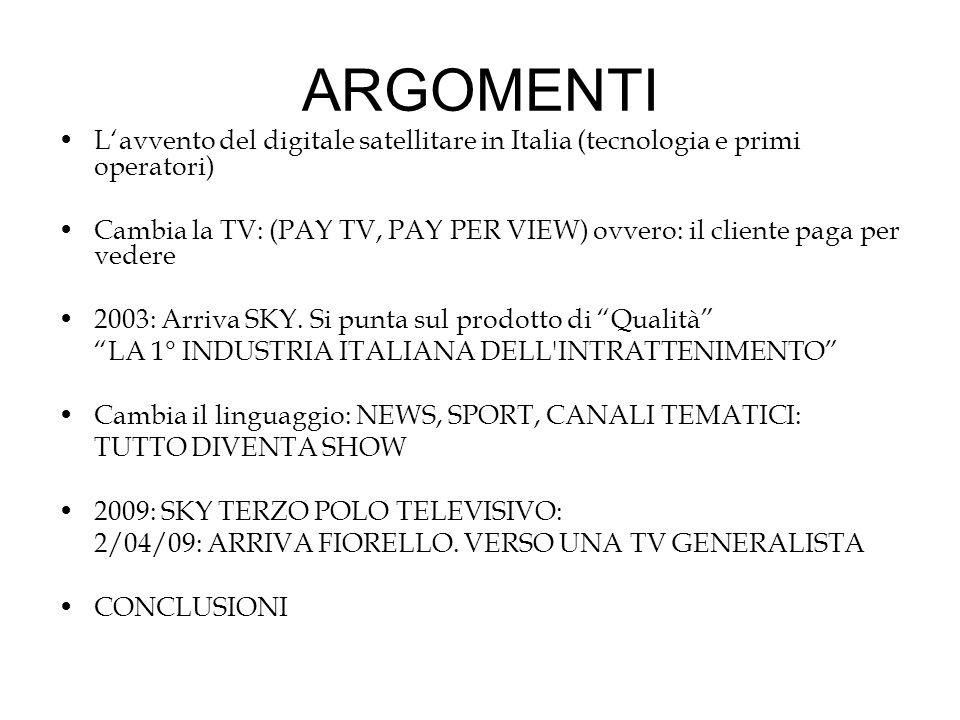 ARGOMENTI L'avvento del digitale satellitare in Italia (tecnologia e primi operatori) Cambia la TV: (PAY TV, PAY PER VIEW) ovvero: il cliente paga per