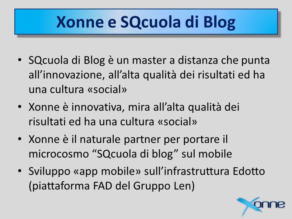 Xonne e SQcuola di Blog SQcuola di Blog è un master a distanza che punta all'innovazione, all'alta qualità dei risultati ed ha una cultura «social» Xonne è innovativa, mira all'alta qualità dei risultati ed ha una cultura «social» Xonne è il naturale partner per portare il microcosmo SQcuola di blog sul mobile Sviluppo «app mobile» sull'infrastruttura Edotto (piattaforma FAD del Gruppo Len)