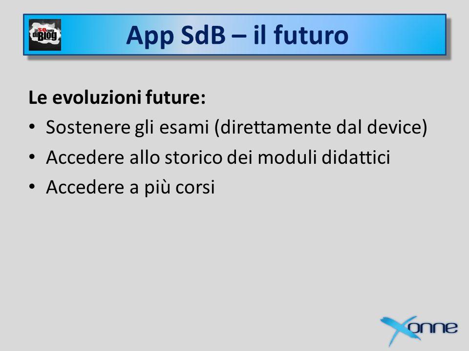 Xonne e SQcuola di Blog Le evoluzioni future: Sostenere gli esami (direttamente dal device) Accedere allo storico dei moduli didattici Accedere a più corsi App SdB – il futuro