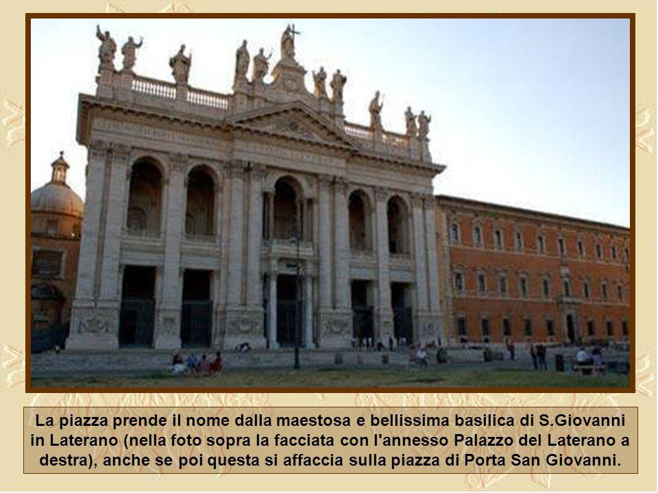 La piazza prende il nome dalla maestosa e bellissima basilica di S.Giovanni in Laterano (nella foto sopra la facciata con l annesso Palazzo del Laterano a destra), anche se poi questa si affaccia sulla piazza di Porta San Giovanni.