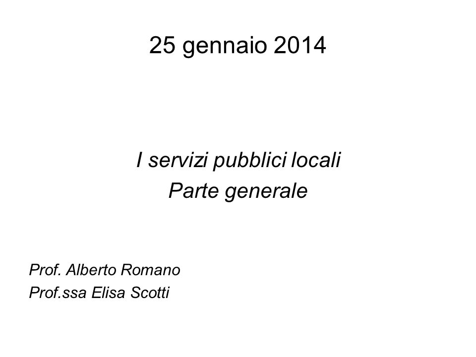 25 gennaio 2014 I servizi pubblici locali Parte generale Prof. Alberto Romano Prof.ssa Elisa Scotti