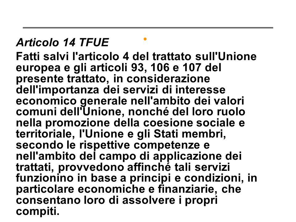 . Articolo 14 TFUE Fatti salvi l'articolo 4 del trattato sull'Unione europea e gli articoli 93, 106 e 107 del presente trattato, in considerazione del