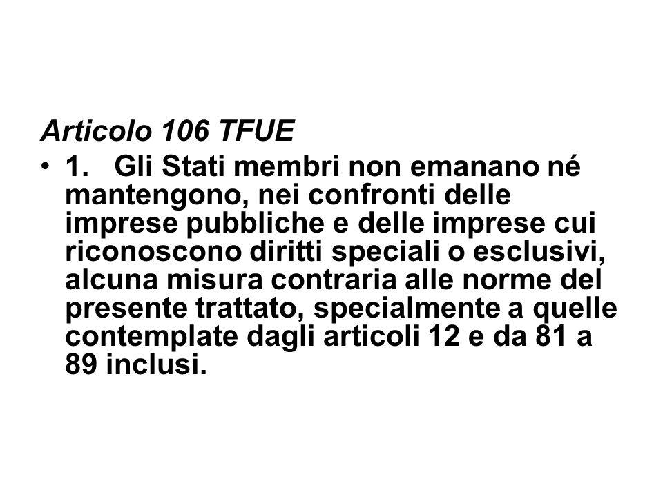 Articolo 106 TFUE 1. Gli Stati membri non emanano né mantengono, nei confronti delle imprese pubbliche e delle imprese cui riconoscono diritti special