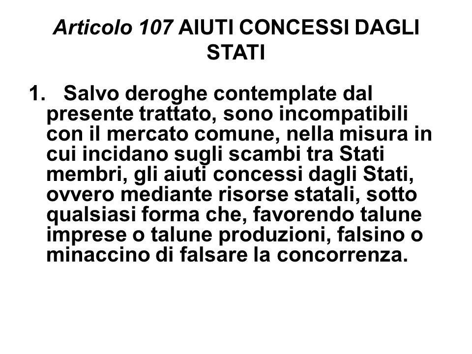 Articolo 107 AIUTI CONCESSI DAGLI STATI 1. Salvo deroghe contemplate dal presente trattato, sono incompatibili con il mercato comune, nella misura in