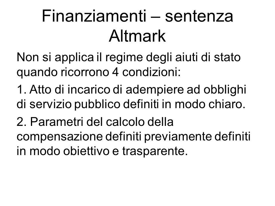 Finanziamenti – sentenza Altmark Non si applica il regime degli aiuti di stato quando ricorrono 4 condizioni: 1. Atto di incarico di adempiere ad obbl