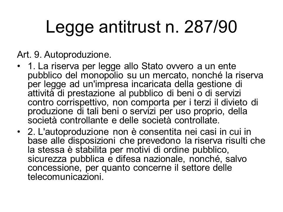 Legge antitrust n. 287/90 Art. 9. Autoproduzione. 1. La riserva per legge allo Stato ovvero a un ente pubblico del monopolio su un mercato, nonché la