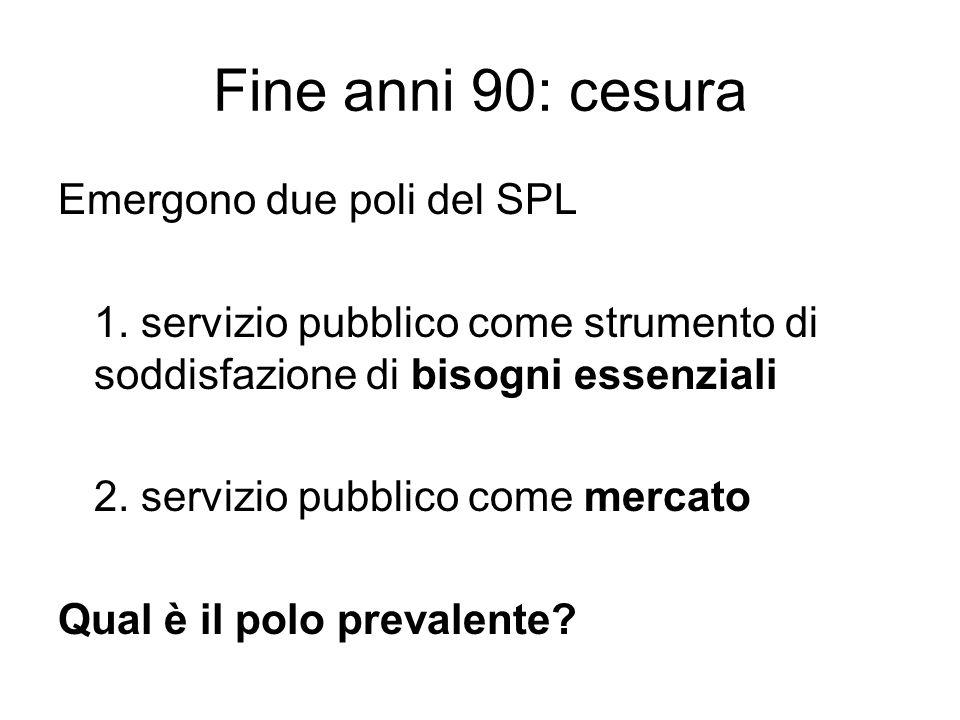 Fine anni 90: cesura Emergono due poli del SPL 1. servizio pubblico come strumento di soddisfazione di bisogni essenziali 2. servizio pubblico come me