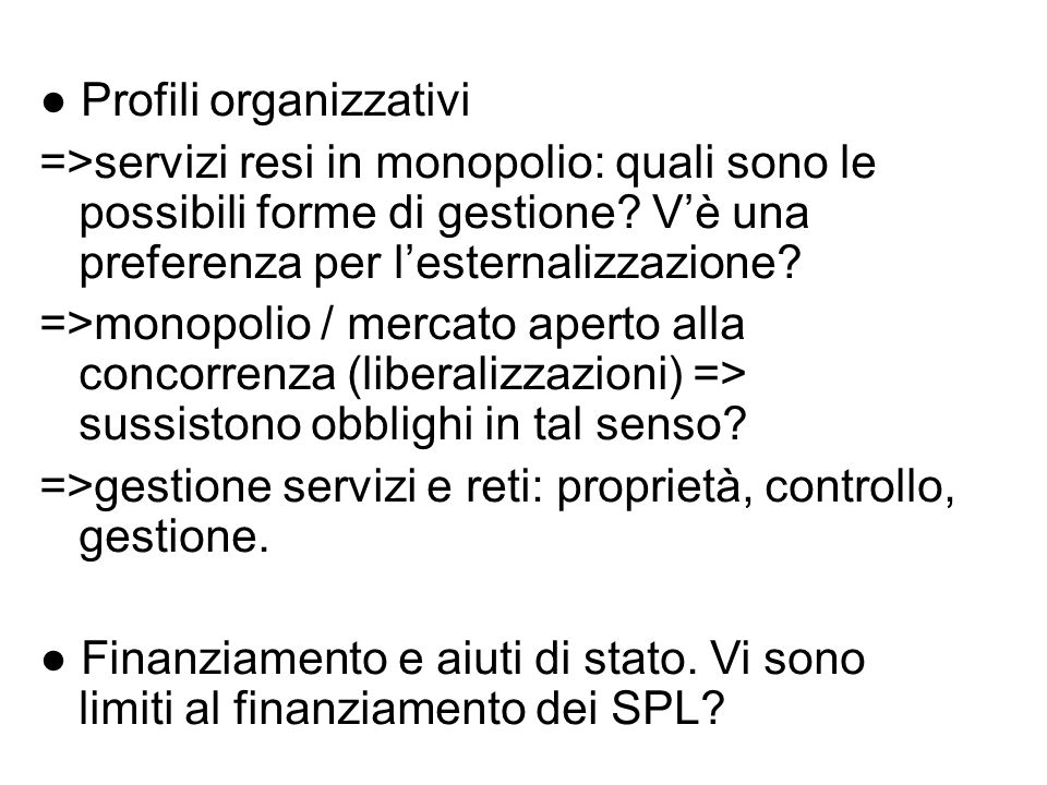 ● Profili organizzativi =>servizi resi in monopolio: quali sono le possibili forme di gestione? V'è una preferenza per l'esternalizzazione? =>monopoli
